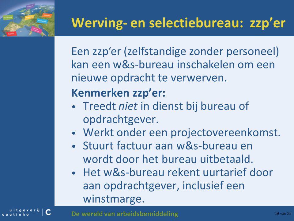 De wereld van arbeidsbemiddeling 16 van 21 Werving- en selectiebureau: zzp'er Kenmerken zzp'er: Treedt niet in dienst bij bureau of opdrachtgever. Wer