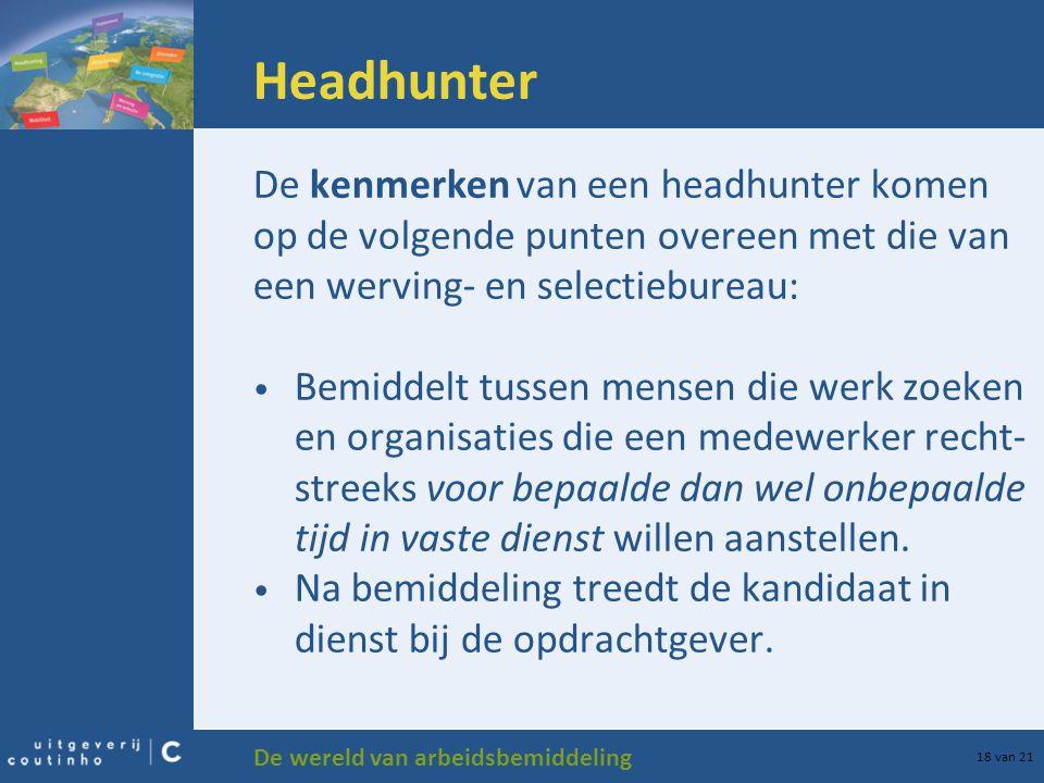 De wereld van arbeidsbemiddeling 18 van 21 Headhunter De kenmerken van een headhunter komen op de volgende punten overeen met die van een werving- en