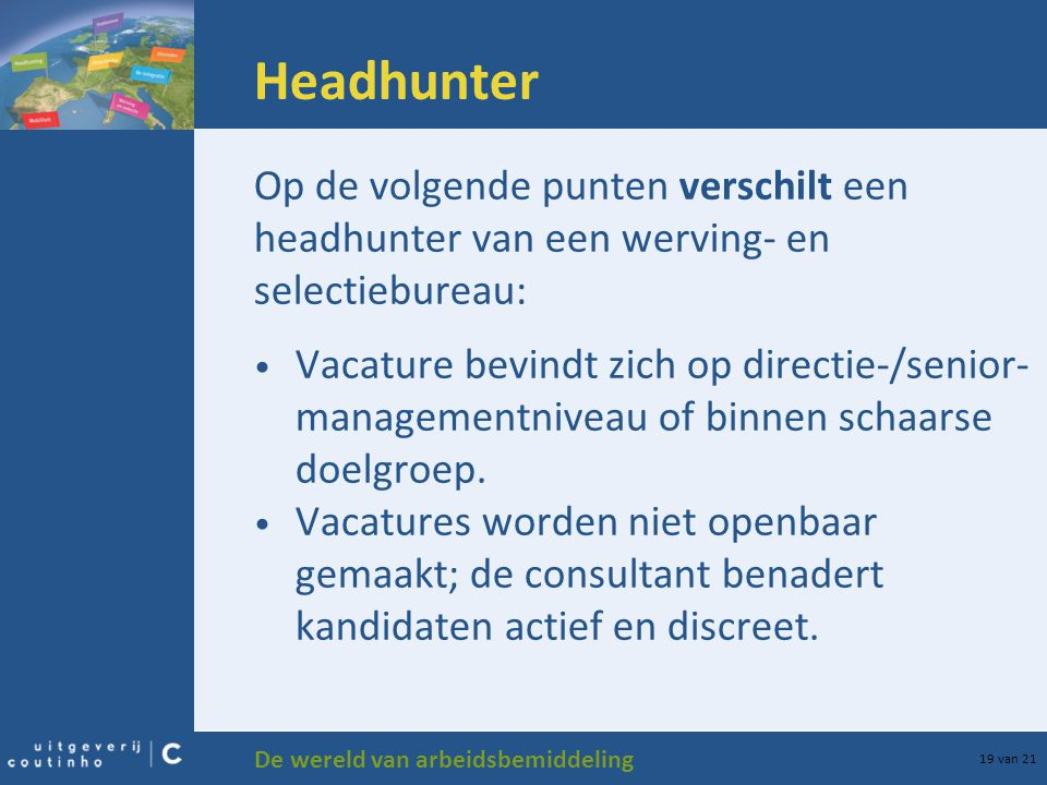 De wereld van arbeidsbemiddeling 19 van 21 Headhunter Op de volgende punten verschilt een headhunter van een werving- en selectiebureau: Vacature bevi