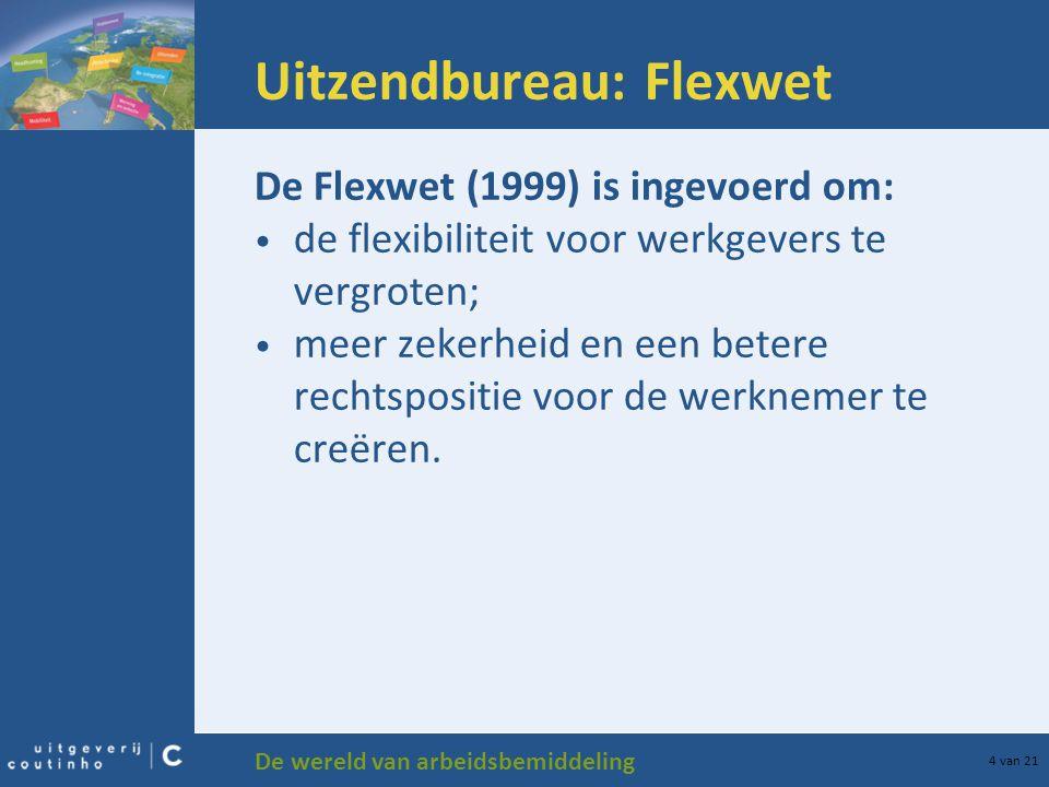 De wereld van arbeidsbemiddeling 4 van 21 Uitzendbureau: Flexwet De Flexwet (1999) is ingevoerd om: de flexibiliteit voor werkgevers te vergroten; mee