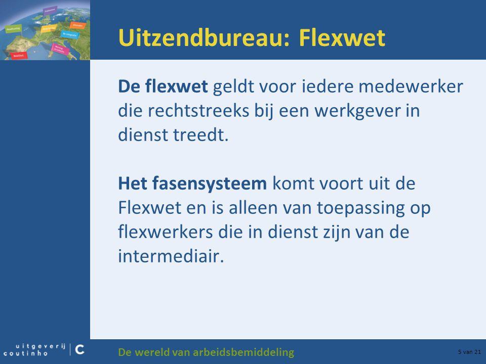 De wereld van arbeidsbemiddeling 5 van 21 Uitzendbureau: Flexwet De flexwet geldt voor iedere medewerker die rechtstreeks bij een werkgever in dienst