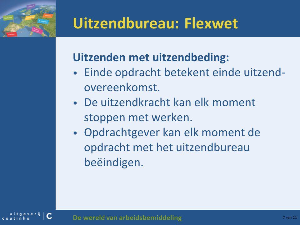 De wereld van arbeidsbemiddeling 7 van 21 Uitzendbureau: Flexwet Uitzenden met uitzendbeding: Einde opdracht betekent einde uitzend- overeenkomst. De