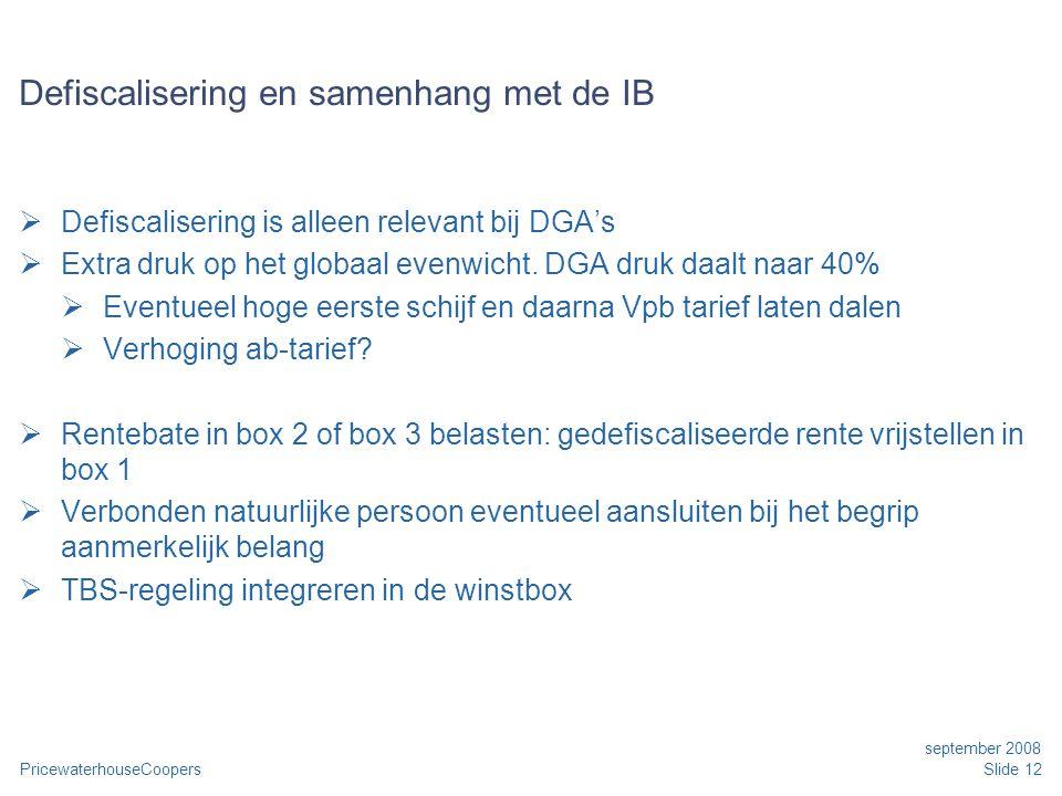 PricewaterhouseCoopers september 2008 Slide 12 Defiscalisering en samenhang met de IB  Defiscalisering is alleen relevant bij DGA's  Extra druk op het globaal evenwicht.