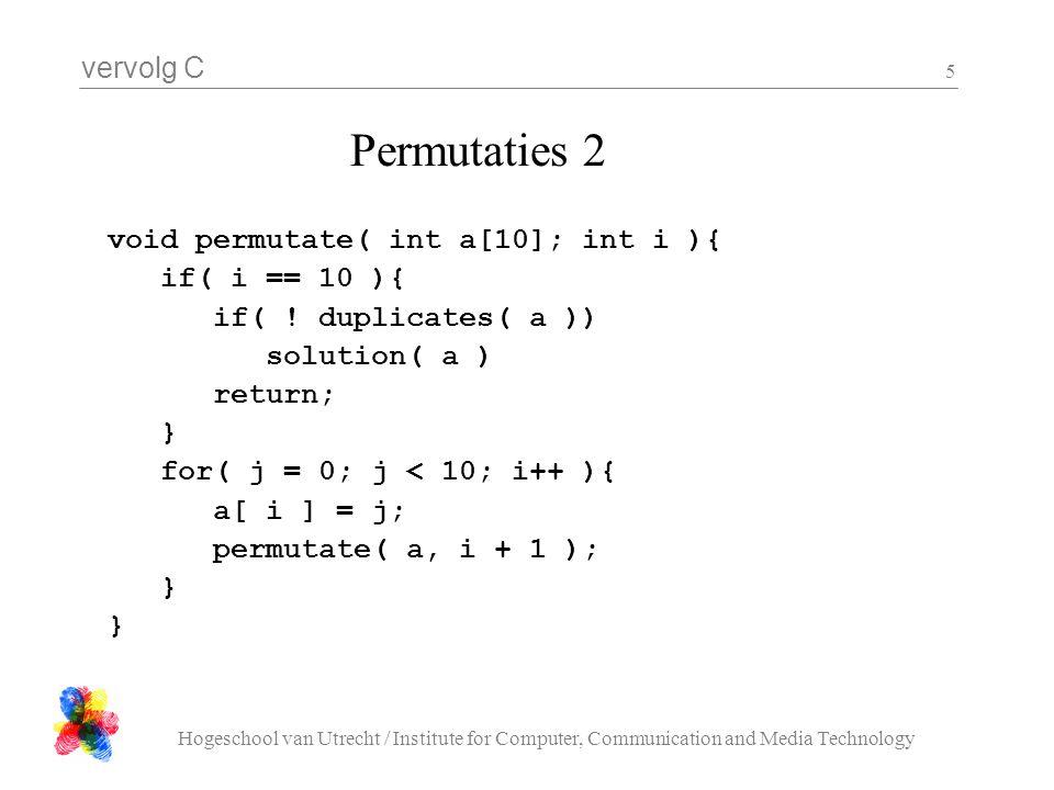 vervolg C Hogeschool van Utrecht / Institute for Computer, Communication and Media Technology 5 void permutate( int a[10]; int i ){ if( i == 10 ){ if(