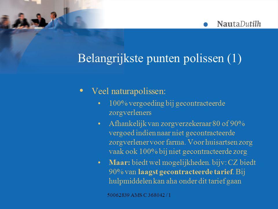 50062839 AMS C 368042 / 1 Belangrijkste punten polissen (1)  Veel naturapolissen: 100% vergoeding bij gecontracteerde zorgverleners Afhankelijk van zorgverzekeraar 80 of 90% vergoed indien naar niet gecontracteerde zorgverlener voor farma.