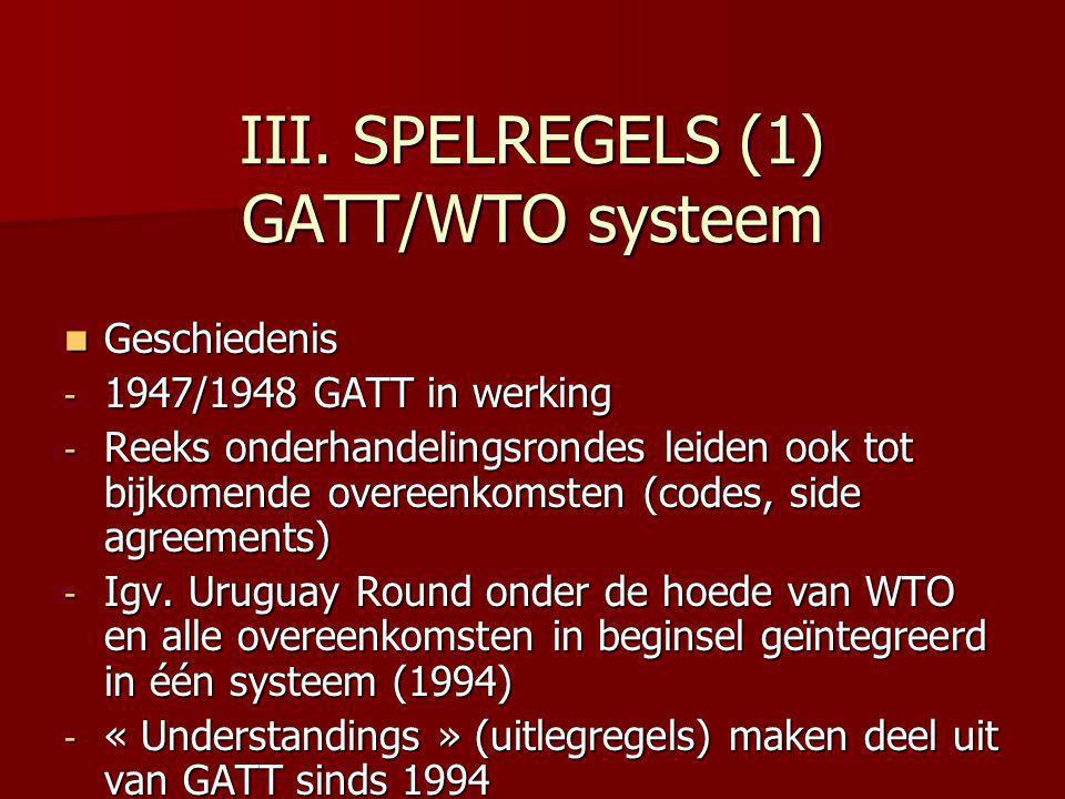 III. SPELREGELS (1) GATT/WTO systeem Geschiedenis Geschiedenis - 1947/1948 GATT in werking - Reeks onderhandelingsrondes leiden ook tot bijkomende ove