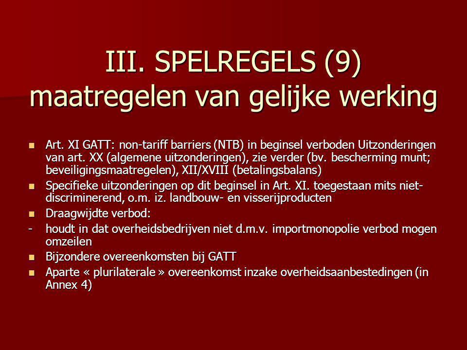 III. SPELREGELS (9) maatregelen van gelijke werking Art. XI GATT: non-tariff barriers (NTB) in beginsel verboden Uitzonderingen van art. XX (algemene