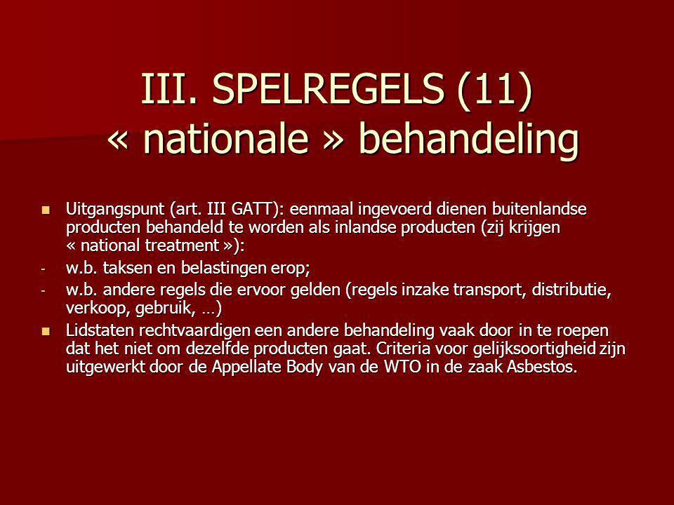 III. SPELREGELS (11) « nationale » behandeling Uitgangspunt (art. III GATT): eenmaal ingevoerd dienen buitenlandse producten behandeld te worden als i