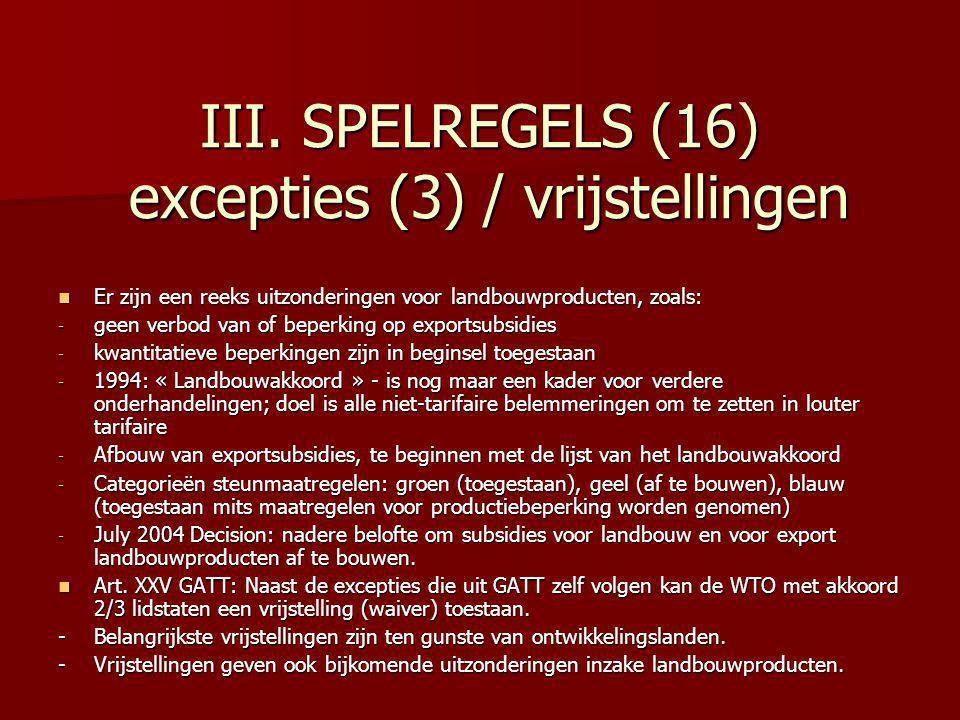 III. SPELREGELS (16) excepties (3) / vrijstellingen Er zijn een reeks uitzonderingen voor landbouwproducten, zoals: Er zijn een reeks uitzonderingen v