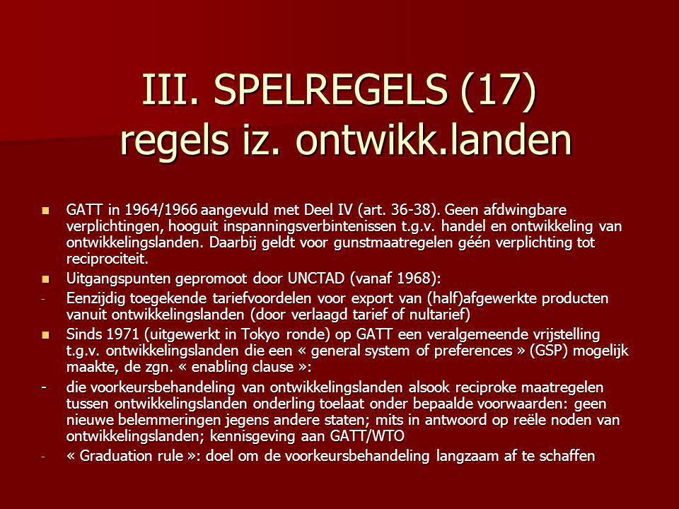 III. SPELREGELS (17) regels iz. ontwikk.landen GATT in 1964/1966 aangevuld met Deel IV (art. 36-38). Geen afdwingbare verplichtingen, hooguit inspanni
