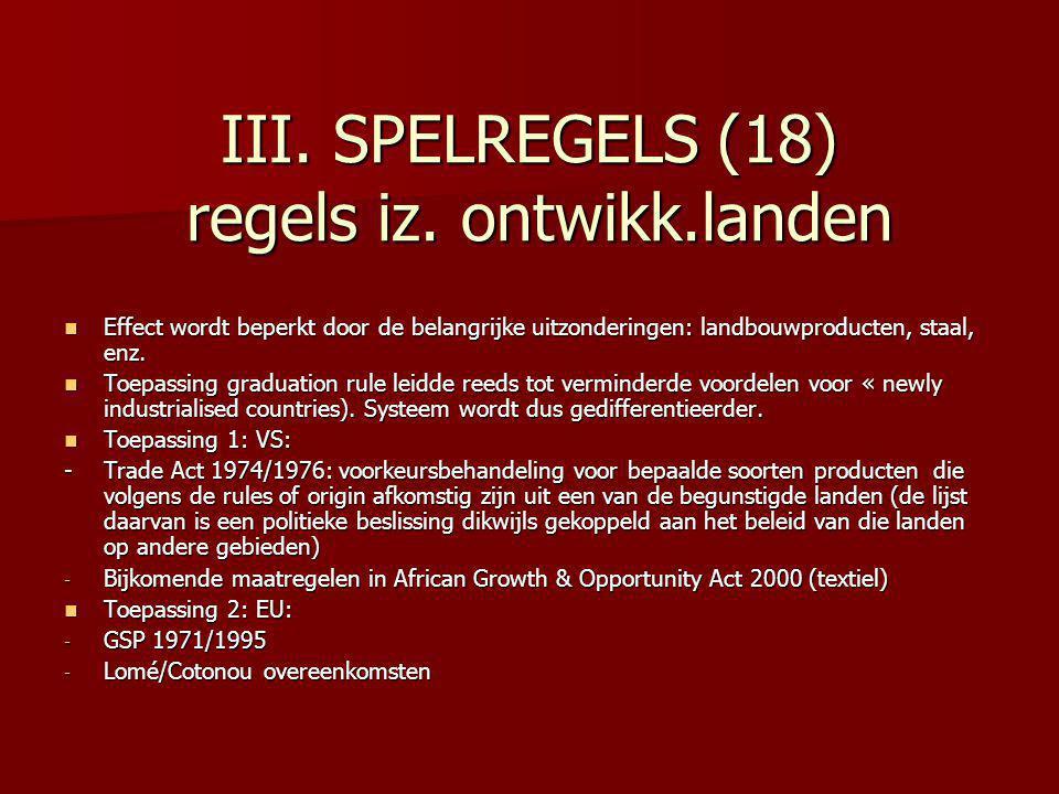 III. SPELREGELS (18) regels iz. ontwikk.landen Effect wordt beperkt door de belangrijke uitzonderingen: landbouwproducten, staal, enz. Effect wordt be