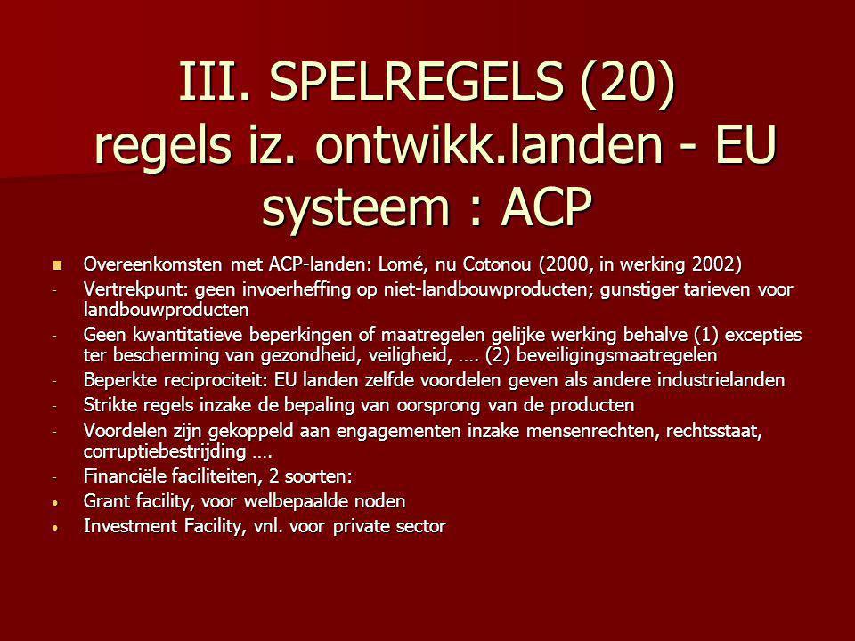 III. SPELREGELS (20) regels iz. ontwikk.landen - EU systeem : ACP Overeenkomsten met ACP-landen: Lomé, nu Cotonou (2000, in werking 2002) Overeenkomst