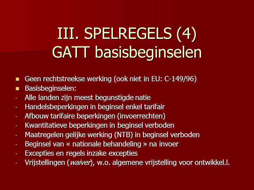 III. SPELREGELS (4) GATT basisbeginselen Geen rechtstreekse werking (ook niet in EU: C-149/96) Geen rechtstreekse werking (ook niet in EU: C-149/96) B