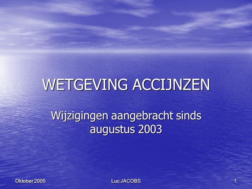 Luc JACOBS 1 Oktober 2005 WETGEVING ACCIJNZEN Wijzigingen aangebracht sinds augustus 2003
