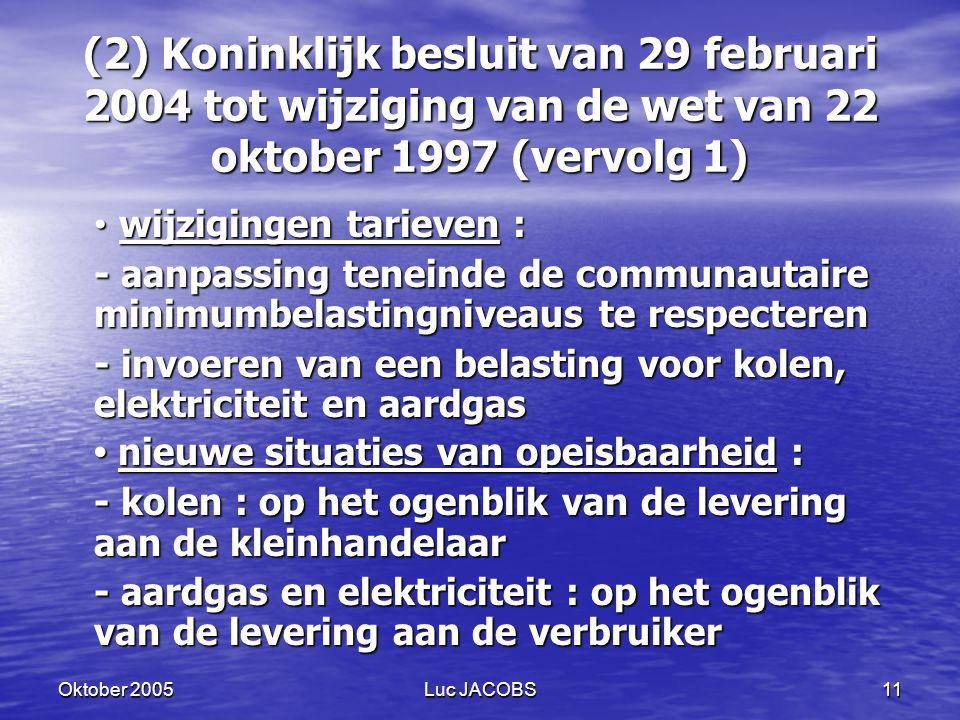 Oktober 2005Luc JACOBS11 (2) Koninklijk besluit van 29 februari 2004 tot wijziging van de wet van 22 oktober 1997 (vervolg 1) wijzigingen tarieven : wijzigingen tarieven : - aanpassing teneinde de communautaire minimumbelastingniveaus te respecteren - invoeren van een belasting voor kolen, elektriciteit en aardgas nieuwe situaties van opeisbaarheid : nieuwe situaties van opeisbaarheid : - kolen : op het ogenblik van de levering aan de kleinhandelaar - aardgas en elektriciteit : op het ogenblik van de levering aan de verbruiker