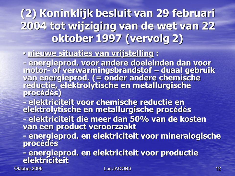 Oktober 2005Luc JACOBS12 (2) Koninklijk besluit van 29 februari 2004 tot wijziging van de wet van 22 oktober 1997 (vervolg 2) nieuwe situaties van vrijstelling : nieuwe situaties van vrijstelling : - energieprod.