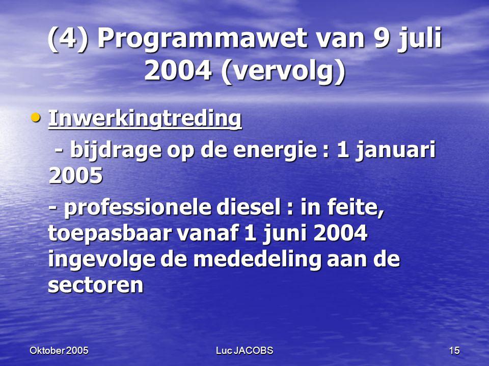 Oktober 2005Luc JACOBS15 (4) Programmawet van 9 juli 2004 (vervolg) Inwerkingtreding Inwerkingtreding - bijdrage op de energie : 1 januari 2005 - bijdrage op de energie : 1 januari 2005 - professionele diesel : in feite, toepasbaar vanaf 1 juni 2004 ingevolge de mededeling aan de sectoren