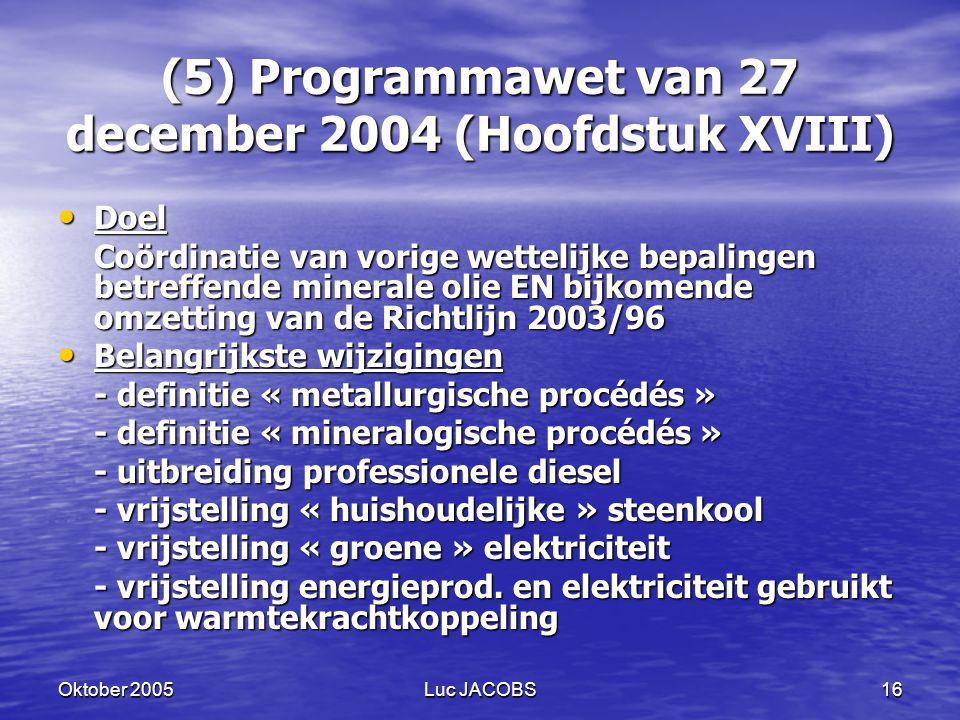 Oktober 2005Luc JACOBS16 (5) Programmawet van 27 december 2004 (Hoofdstuk XVIII) Doel Doel Coördinatie van vorige wettelijke bepalingen betreffende minerale olie EN bijkomende omzetting van de Richtlijn 2003/96 Belangrijkste wijzigingen Belangrijkste wijzigingen - definitie « metallurgische procédés » - definitie « mineralogische procédés » - uitbreiding professionele diesel - vrijstelling « huishoudelijke » steenkool - vrijstelling « groene » elektriciteit - vrijstelling energieprod.