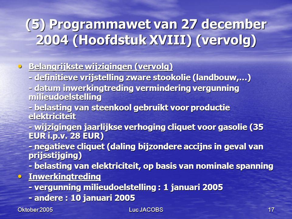 Oktober 2005Luc JACOBS17 (5) Programmawet van 27 december 2004 (Hoofdstuk XVIII) (vervolg) Belangrijkste wijzigingen (vervolg) Belangrijkste wijzigingen (vervolg) - definitieve vrijstelling zware stookolie (landbouw,…) - datum inwerkingtreding vermindering vergunning milieudoelstelling - belasting van steenkool gebruikt voor productie elektriciteit - wijzigingen jaarlijkse verhoging cliquet voor gasolie (35 EUR i.p.v.