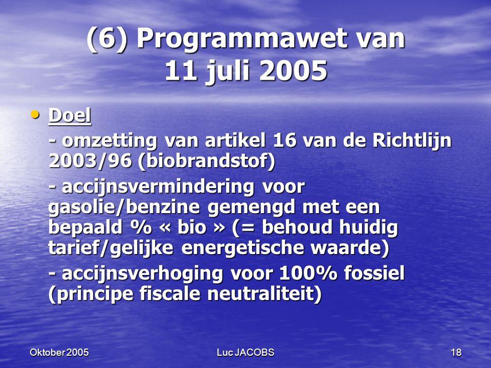 Oktober 2005Luc JACOBS18 (6) Programmawet van 11 juli 2005 Doel Doel - omzetting van artikel 16 van de Richtlijn 2003/96 (biobrandstof) - accijnsvermindering voor gasolie/benzine gemengd met een bepaald % « bio » (= behoud huidig tarief/gelijke energetische waarde) - accijnsverhoging voor 100% fossiel (principe fiscale neutraliteit)