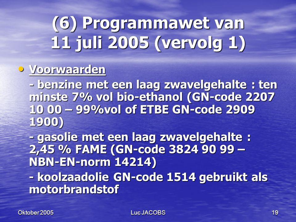 Oktober 2005Luc JACOBS19 (6) Programmawet van 11 juli 2005 (vervolg 1) Voorwaarden Voorwaarden - benzine met een laag zwavelgehalte : ten minste 7% vol bio-ethanol (GN-code 2207 10 00 – 99%vol of ETBE GN-code 2909 1900) - gasolie met een laag zwavelgehalte : 2,45 % FAME (GN-code 3824 90 99 – NBN-EN-norm 14214) - koolzaadolie GN-code 1514 gebruikt als motorbrandstof