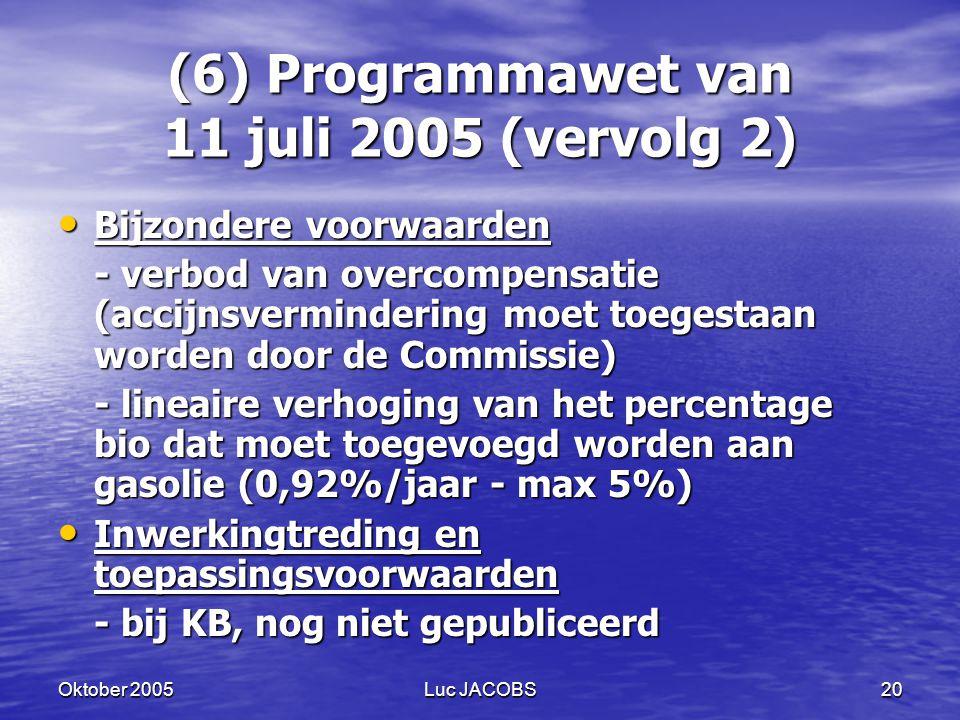 Oktober 2005Luc JACOBS20 (6) Programmawet van 11 juli 2005 (vervolg 2) Bijzondere voorwaarden Bijzondere voorwaarden - verbod van overcompensatie (accijnsvermindering moet toegestaan worden door de Commissie) - lineaire verhoging van het percentage bio dat moet toegevoegd worden aan gasolie (0,92%/jaar - max 5%) Inwerkingtreding en toepassingsvoorwaarden Inwerkingtreding en toepassingsvoorwaarden - bij KB, nog niet gepubliceerd