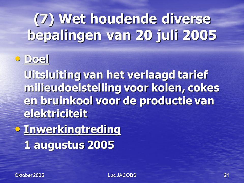 Oktober 2005Luc JACOBS21 (7) Wet houdende diverse bepalingen van 20 juli 2005 Doel Doel Uitsluiting van het verlaagd tarief milieudoelstelling voor kolen, cokes en bruinkool voor de productie van elektriciteit Inwerkingtreding Inwerkingtreding 1 augustus 2005