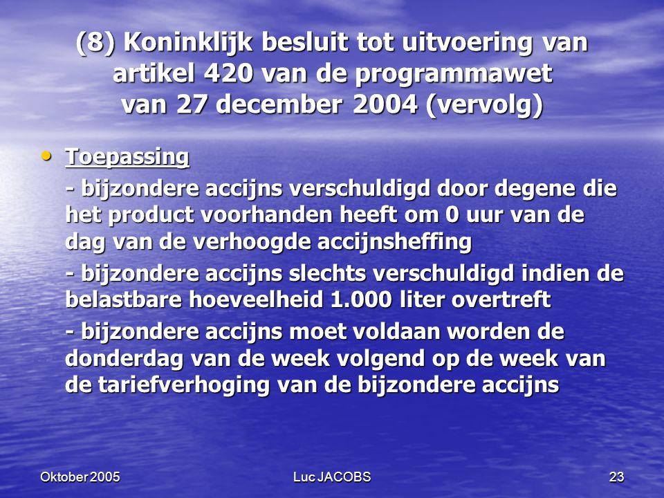 Oktober 2005Luc JACOBS23 (8) Koninklijk besluit tot uitvoering van artikel 420 van de programmawet van 27 december 2004 (vervolg) Toepassing Toepassing - bijzondere accijns verschuldigd door degene die het product voorhanden heeft om 0 uur van de dag van de verhoogde accijnsheffing - bijzondere accijns slechts verschuldigd indien de belastbare hoeveelheid 1.000 liter overtreft - bijzondere accijns moet voldaan worden de donderdag van de week volgend op de week van de tariefverhoging van de bijzondere accijns