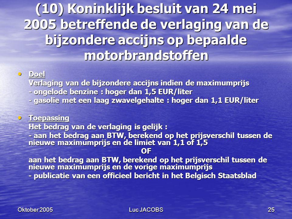Oktober 2005Luc JACOBS25 (10) Koninklijk besluit van 24 mei 2005 betreffende de verlaging van de bijzondere accijns op bepaalde motorbrandstoffen Doel Doel Verlaging van de bijzondere accijns indien de maximumprijs - ongelode benzine : hoger dan 1,5 EUR/liter - gasolie met een laag zwavelgehalte : hoger dan 1,1 EUR/liter Toepassing Toepassing Het bedrag van de verlaging is gelijk : - aan het bedrag aan BTW, berekend op het prijsverschil tussen de nieuwe maximumprijs en de limiet van 1,1 of 1,5 OF aan het bedrag aan BTW, berekend op het prijsverschil tussen de nieuwe maximumprijs en de vorige maximumprijs - publicatie van een officieel bericht in het Belgisch Staatsblad