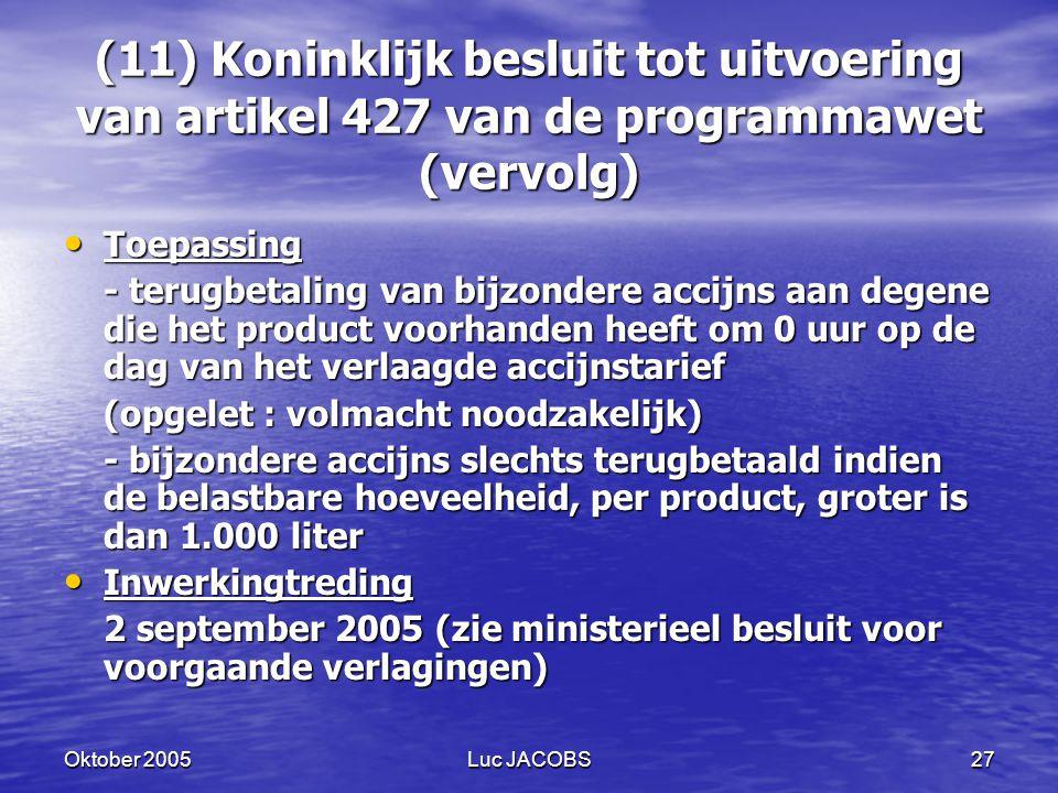 Oktober 2005Luc JACOBS27 (11) Koninklijk besluit tot uitvoering van artikel 427 van de programmawet (vervolg) Toepassing Toepassing - terugbetaling van bijzondere accijns aan degene die het product voorhanden heeft om 0 uur op de dag van het verlaagde accijnstarief (opgelet : volmacht noodzakelijk) - bijzondere accijns slechts terugbetaald indien de belastbare hoeveelheid, per product, groter is dan 1.000 liter Inwerkingtreding Inwerkingtreding 2 september 2005 (zie ministerieel besluit voor voorgaande verlagingen)