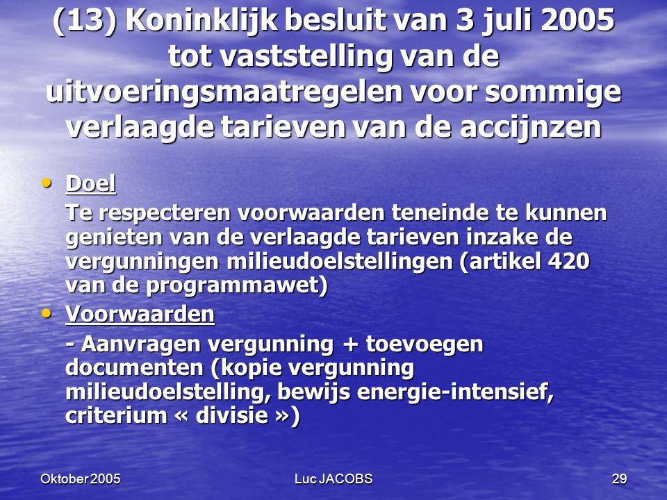 Oktober 2005Luc JACOBS29 (13) Koninklijk besluit van 3 juli 2005 tot vaststelling van de uitvoeringsmaatregelen voor sommige verlaagde tarieven van de accijnzen Doel Doel Te respecteren voorwaarden teneinde te kunnen genieten van de verlaagde tarieven inzake de vergunningen milieudoelstellingen (artikel 420 van de programmawet) Voorwaarden Voorwaarden - Aanvragen vergunning + toevoegen documenten (kopie vergunning milieudoelstelling, bewijs energie-intensief, criterium « divisie »)