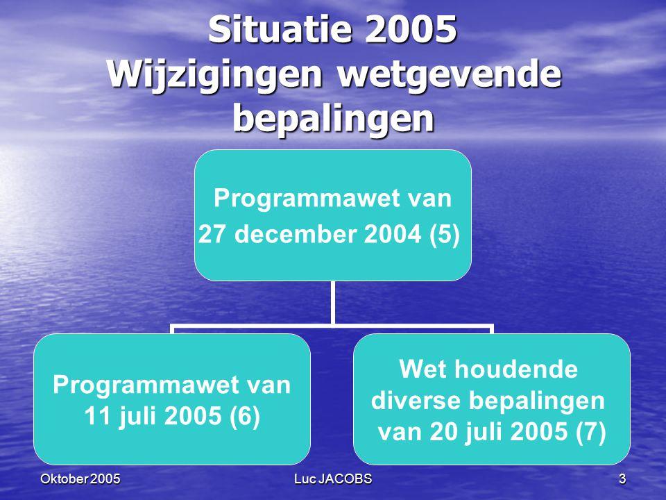 Oktober 2005Luc JACOBS3 Situatie 2005 Wijzigingen wetgevende bepalingen Programmawet van 27 december 2004 (5) Programmawet van 11 juli 2005 (6) Wet houdende diverse bepalingen van 20 juli 2005 (7)