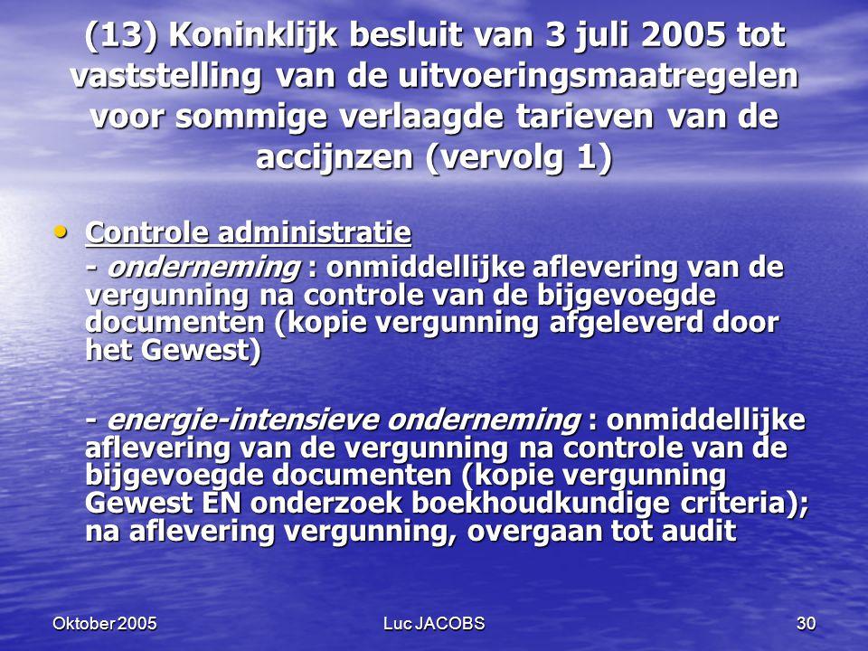 Oktober 2005Luc JACOBS30 (13) Koninklijk besluit van 3 juli 2005 tot vaststelling van de uitvoeringsmaatregelen voor sommige verlaagde tarieven van de accijnzen (vervolg 1) Controle administratie Controle administratie - onderneming : onmiddellijke aflevering van de vergunning na controle van de bijgevoegde documenten (kopie vergunning afgeleverd door het Gewest) - energie-intensieve onderneming : onmiddellijke aflevering van de vergunning na controle van de bijgevoegde documenten (kopie vergunning Gewest EN onderzoek boekhoudkundige criteria); na aflevering vergunning, overgaan tot audit