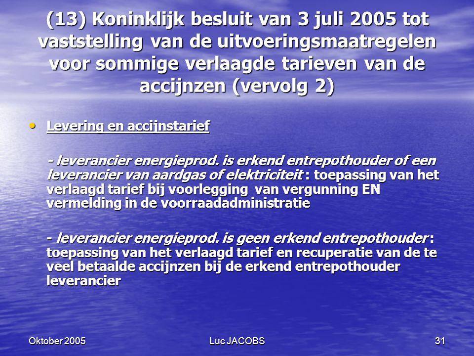 Oktober 2005Luc JACOBS31 (13) Koninklijk besluit van 3 juli 2005 tot vaststelling van de uitvoeringsmaatregelen voor sommige verlaagde tarieven van de accijnzen (vervolg 2) Levering en accijnstarief Levering en accijnstarief - leverancier energieprod.