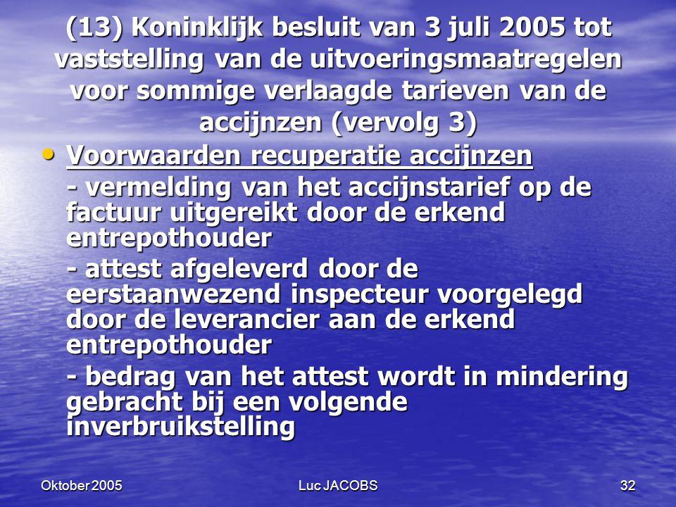 Oktober 2005Luc JACOBS32 (13) Koninklijk besluit van 3 juli 2005 tot vaststelling van de uitvoeringsmaatregelen voor sommige verlaagde tarieven van de accijnzen (vervolg 3) Voorwaarden recuperatie accijnzen Voorwaarden recuperatie accijnzen - vermelding van het accijnstarief op de factuur uitgereikt door de erkend entrepothouder - attest afgeleverd door de eerstaanwezend inspecteur voorgelegd door de leverancier aan de erkend entrepothouder - bedrag van het attest wordt in mindering gebracht bij een volgende inverbruikstelling