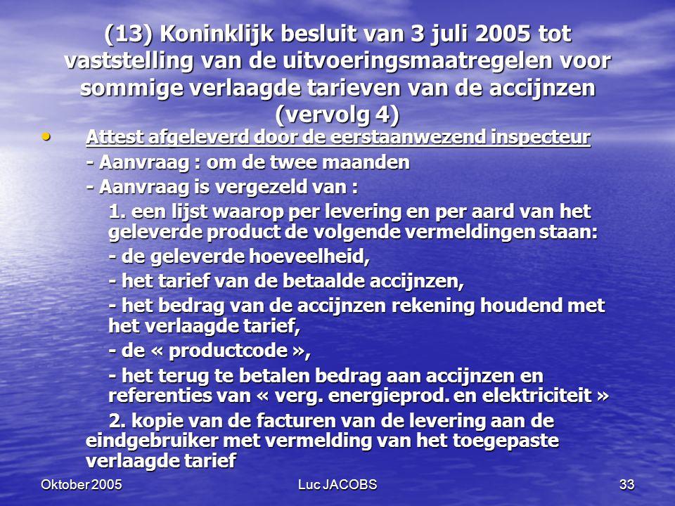 Oktober 2005Luc JACOBS33 (13) Koninklijk besluit van 3 juli 2005 tot vaststelling van de uitvoeringsmaatregelen voor sommige verlaagde tarieven van de accijnzen (vervolg 4) Attest afgeleverd door de eerstaanwezend inspecteur Attest afgeleverd door de eerstaanwezend inspecteur - Aanvraag : om de twee maanden - Aanvraag is vergezeld van : 1.