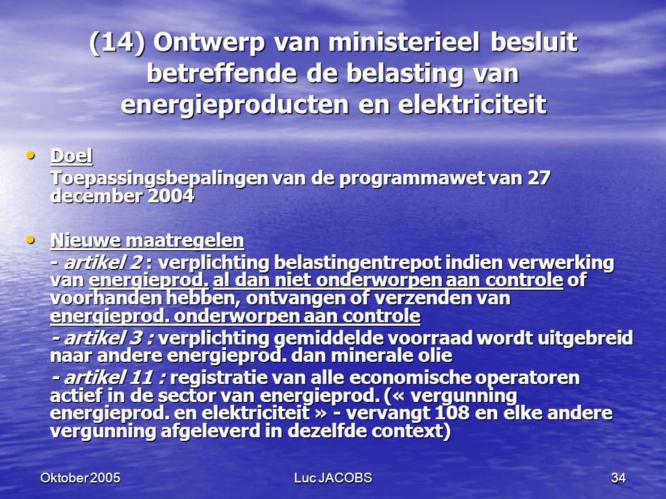 Oktober 2005Luc JACOBS34 (14) Ontwerp van ministerieel besluit betreffende de belasting van energieproducten en elektriciteit Doel Doel Toepassingsbepalingen van de programmawet van 27 december 2004 Nieuwe maatregelen Nieuwe maatregelen - artikel 2 : verplichting belastingentrepot indien verwerking van energieprod.