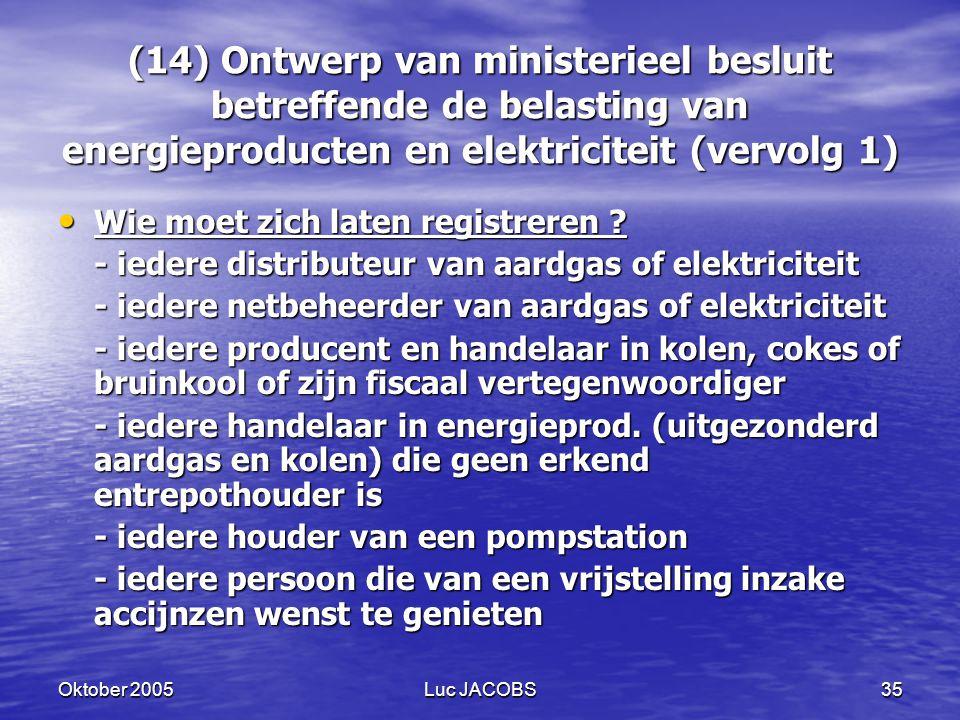 Oktober 2005Luc JACOBS35 (14) Ontwerp van ministerieel besluit betreffende de belasting van energieproducten en elektriciteit (vervolg 1) Wie moet zich laten registreren .