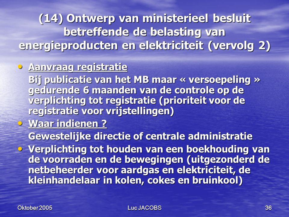 Oktober 2005Luc JACOBS36 (14) Ontwerp van ministerieel besluit betreffende de belasting van energieproducten en elektriciteit (vervolg 2) Aanvraag registratie Aanvraag registratie Bij publicatie van het MB maar « versoepeling » gedurende 6 maanden van de controle op de verplichting tot registratie (prioriteit voor de registratie voor vrijstellingen) Waar indienen .