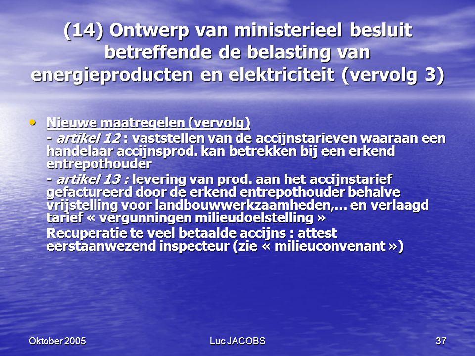 Oktober 2005Luc JACOBS37 (14) Ontwerp van ministerieel besluit betreffende de belasting van energieproducten en elektriciteit (vervolg 3) Nieuwe maatregelen (vervolg) Nieuwe maatregelen (vervolg) - artikel 12 : vaststellen van de accijnstarieven waaraan een handelaar accijnsprod.