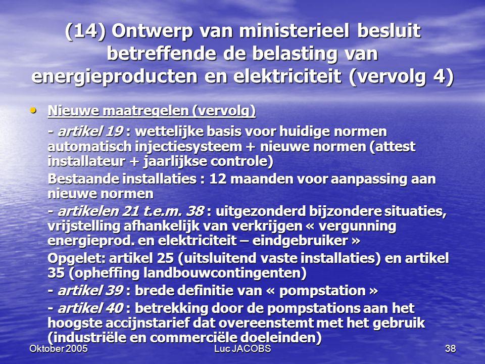Oktober 2005Luc JACOBS38 (14) Ontwerp van ministerieel besluit betreffende de belasting van energieproducten en elektriciteit (vervolg 4) Nieuwe maatregelen (vervolg) Nieuwe maatregelen (vervolg) - artikel 19 : wettelijke basis voor huidige normen automatisch injectiesysteem + nieuwe normen (attest installateur + jaarlijkse controle) Bestaande installaties : 12 maanden voor aanpassing aan nieuwe normen - artikelen 21 t.e.m.