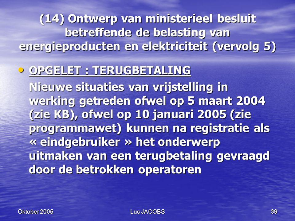 Oktober 2005Luc JACOBS39 (14) Ontwerp van ministerieel besluit betreffende de belasting van energieproducten en elektriciteit (vervolg 5) OPGELET : TERUGBETALING OPGELET : TERUGBETALING Nieuwe situaties van vrijstelling in werking getreden ofwel op 5 maart 2004 (zie KB), ofwel op 10 januari 2005 (zie programmawet) kunnen na registratie als « eindgebruiker » het onderwerp uitmaken van een terugbetaling gevraagd door de betrokken operatoren