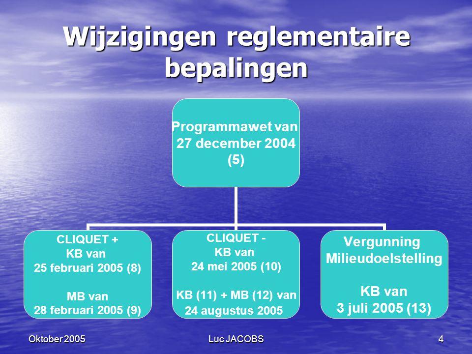 Oktober 2005Luc JACOBS4 Wijzigingen reglementaire bepalingen Programmawet van 27 december 2004 (5) CLIQUET + KB van 25 februari 2005 (8) MB van 28 februari 2005 (9) CLIQUET - KB van 24 mei 2005 (10) KB (11) + MB (12) van 24 augustus 2005 Vergunning Milieudoelstelling KB van 3 juli 2005 (13)
