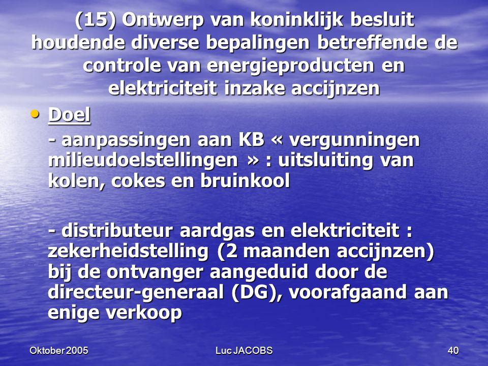Oktober 2005Luc JACOBS40 (15) Ontwerp van koninklijk besluit houdende diverse bepalingen betreffende de controle van energieproducten en elektriciteit inzake accijnzen Doel Doel - aanpassingen aan KB « vergunningen milieudoelstellingen » : uitsluiting van kolen, cokes en bruinkool - distributeur aardgas en elektriciteit : zekerheidstelling (2 maanden accijnzen) bij de ontvanger aangeduid door de directeur-generaal (DG), voorafgaand aan enige verkoop