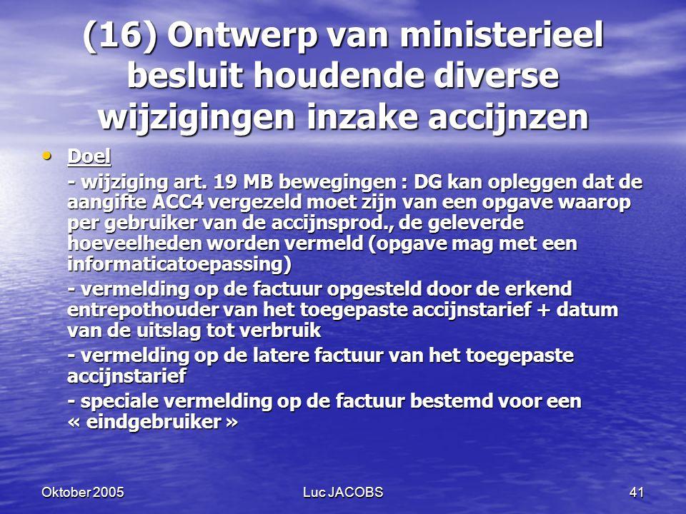 Oktober 2005Luc JACOBS41 (16) Ontwerp van ministerieel besluit houdende diverse wijzigingen inzake accijnzen Doel Doel - wijziging art.