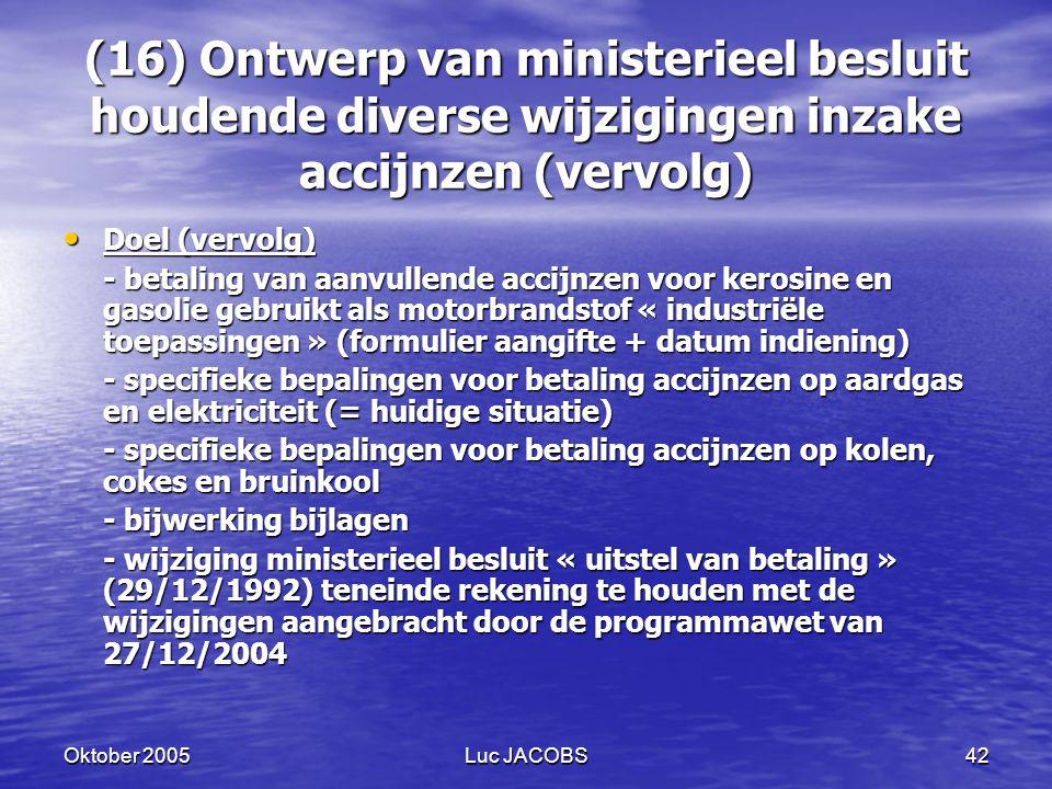 Oktober 2005Luc JACOBS42 (16) Ontwerp van ministerieel besluit houdende diverse wijzigingen inzake accijnzen (vervolg) Doel (vervolg) Doel (vervolg) - betaling van aanvullende accijnzen voor kerosine en gasolie gebruikt als motorbrandstof « industriële toepassingen » (formulier aangifte + datum indiening) - specifieke bepalingen voor betaling accijnzen op aardgas en elektriciteit (= huidige situatie) - specifieke bepalingen voor betaling accijnzen op kolen, cokes en bruinkool - bijwerking bijlagen - wijziging ministerieel besluit « uitstel van betaling » (29/12/1992) teneinde rekening te houden met de wijzigingen aangebracht door de programmawet van 27/12/2004