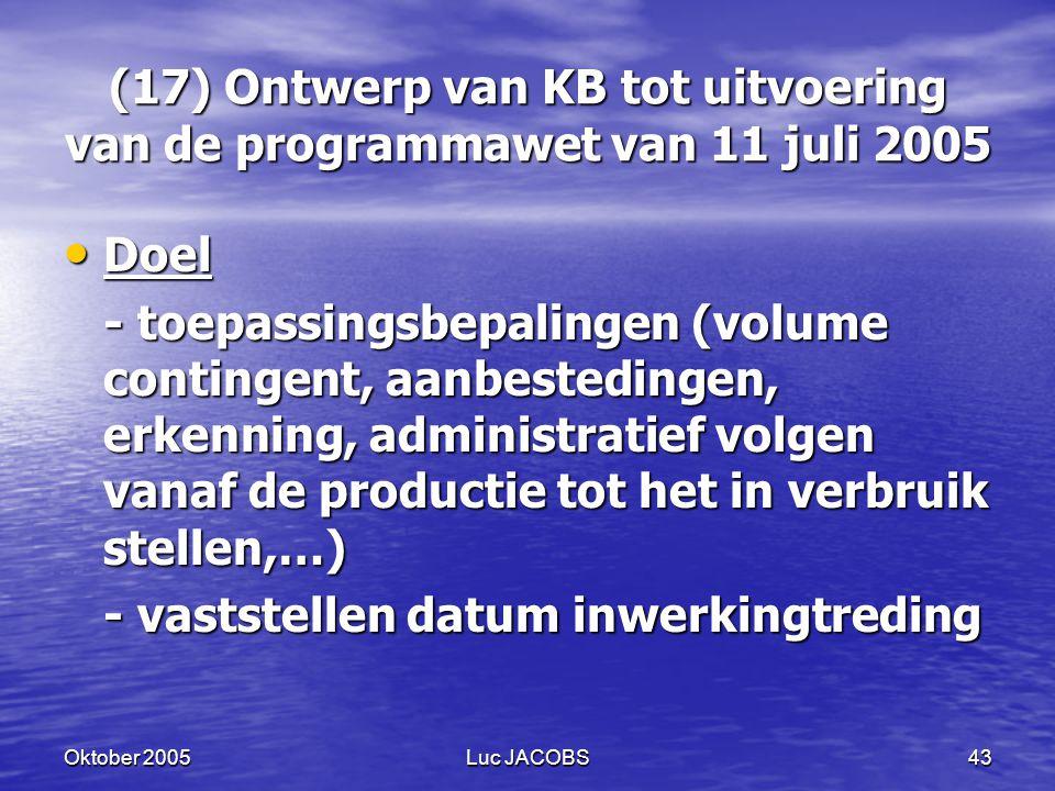 Oktober 2005Luc JACOBS43 (17) Ontwerp van KB tot uitvoering van de programmawet van 11 juli 2005 Doel Doel - toepassingsbepalingen (volume contingent, aanbestedingen, erkenning, administratief volgen vanaf de productie tot het in verbruik stellen,…) - vaststellen datum inwerkingtreding