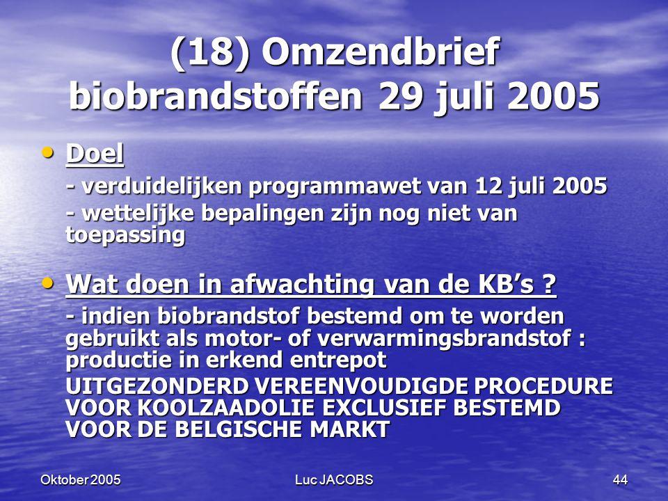 Oktober 2005Luc JACOBS44 (18) Omzendbrief biobrandstoffen 29 juli 2005 Doel Doel - verduidelijken programmawet van 12 juli 2005 - wettelijke bepalingen zijn nog niet van toepassing Wat doen in afwachting van de KB's .