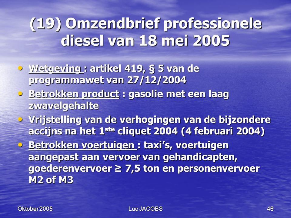 Oktober 2005Luc JACOBS46 (19) Omzendbrief professionele diesel van 18 mei 2005 Wetgeving : artikel 419, § 5 van de programmawet van 27/12/2004 Wetgeving : artikel 419, § 5 van de programmawet van 27/12/2004 Betrokken product : gasolie met een laag zwavelgehalte Betrokken product : gasolie met een laag zwavelgehalte Vrijstelling van de verhogingen van de bijzondere accijns na het 1 ste cliquet 2004 (4 februari 2004) Vrijstelling van de verhogingen van de bijzondere accijns na het 1 ste cliquet 2004 (4 februari 2004) Betrokken voertuigen : taxi's, voertuigen aangepast aan vervoer van gehandicapten, goederenvervoer ≥ 7,5 ton en personenvervoer M2 of M3 Betrokken voertuigen : taxi's, voertuigen aangepast aan vervoer van gehandicapten, goederenvervoer ≥ 7,5 ton en personenvervoer M2 of M3