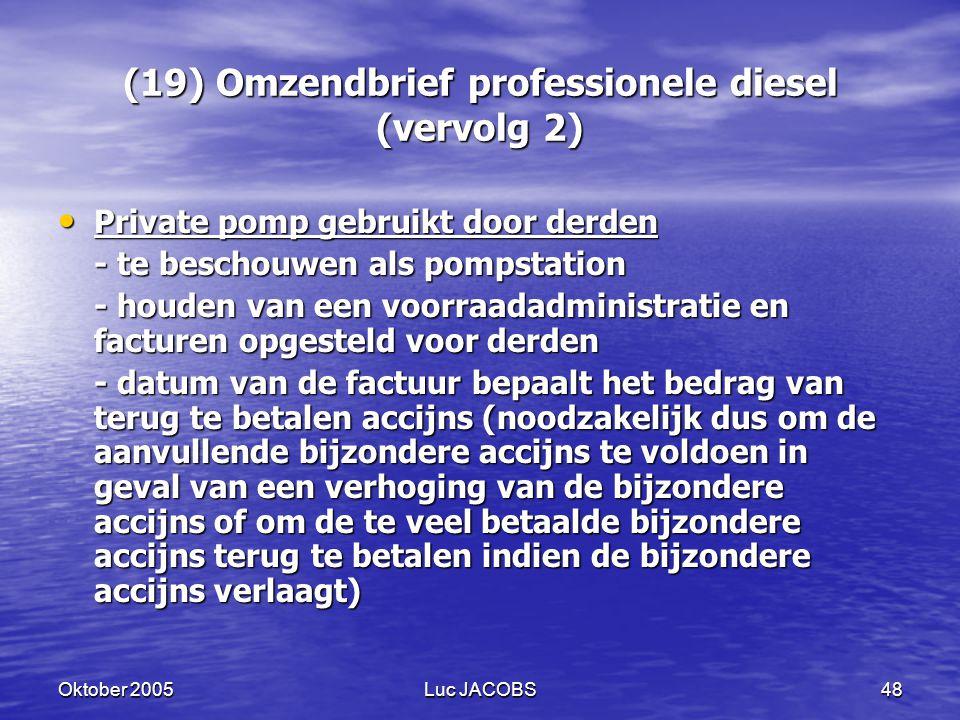 Oktober 2005Luc JACOBS48 (19) Omzendbrief professionele diesel (vervolg 2) Private pomp gebruikt door derden Private pomp gebruikt door derden - te beschouwen als pompstation - houden van een voorraadadministratie en facturen opgesteld voor derden - datum van de factuur bepaalt het bedrag van terug te betalen accijns (noodzakelijk dus om de aanvullende bijzondere accijns te voldoen in geval van een verhoging van de bijzondere accijns of om de te veel betaalde bijzondere accijns terug te betalen indien de bijzondere accijns verlaagt)